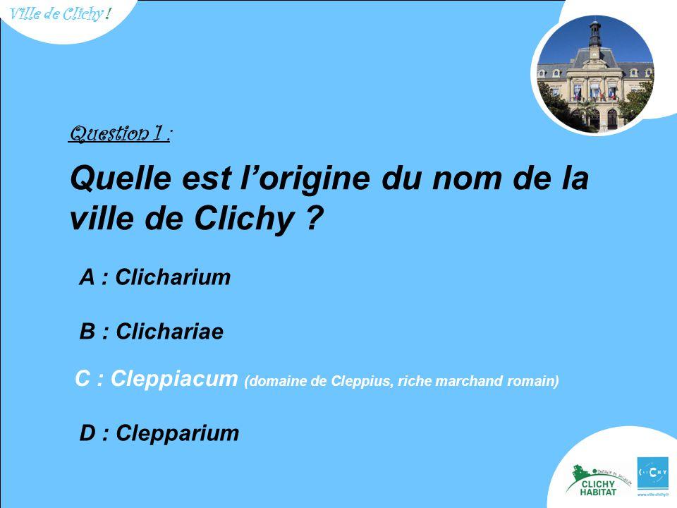 Question 1 : Quelle est l'origine du nom de la ville de Clichy ? A : Clicharium B : Clichariae D : Clepparium C : Cleppiacum (domaine de Cleppius, ric