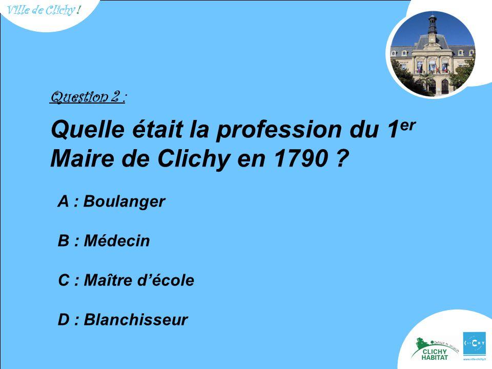 Question 2 : Quelle était la profession du 1 er Maire de Clichy en 1790 ? A : Boulanger B : Médecin C : Maître d'école D : Blanchisseur Ville de Clich