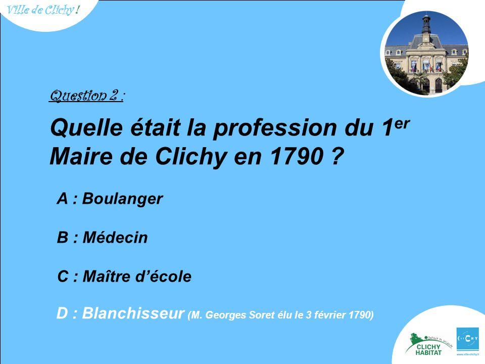 Question 2 : Quelle était la profession du 1 er Maire de Clichy en 1790 ? A : Boulanger B : Médecin C : Maître d'école D : Blanchisseur (M. Georges So