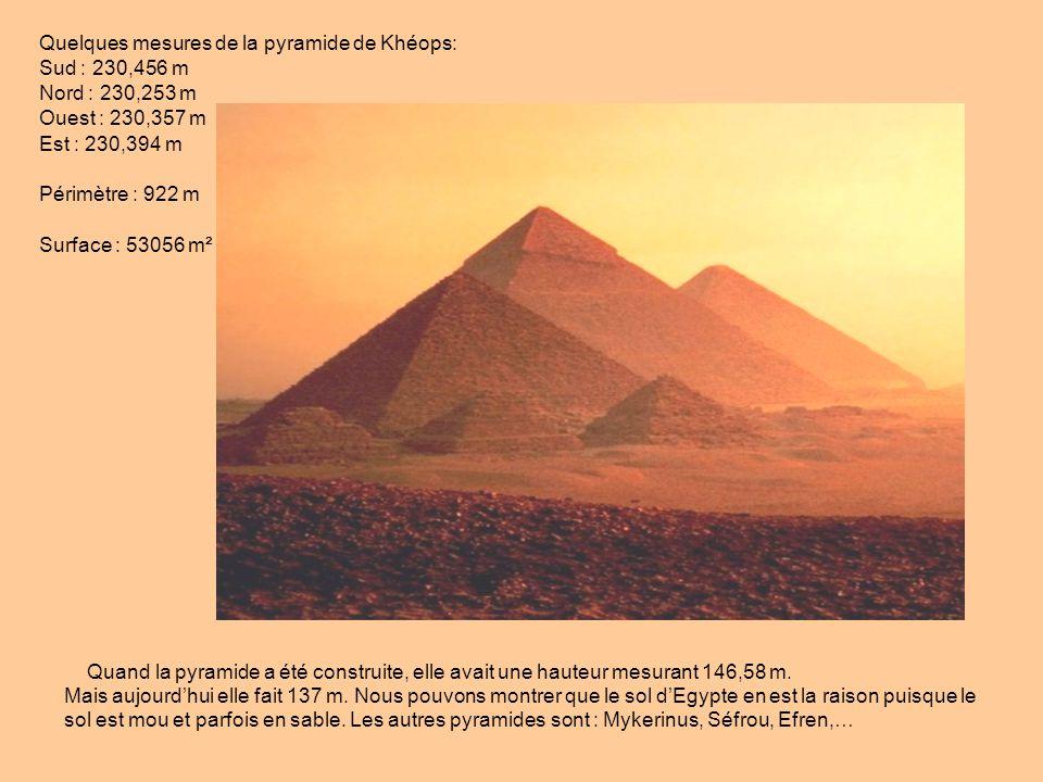 Quelques mesures de la pyramide de Khéops: Sud : 230,456 m Nord : 230,253 m Ouest : 230,357 m Est : 230,394 m Périmètre : 922 m Surface : 53056 m² Qua