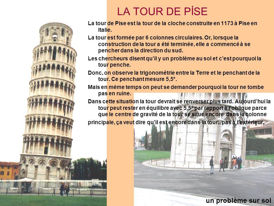 LA TOUR DE PİSE La tour de Pise est la tour de la cloche construite en 1173 à Pise en Italie. La tour est formée par 6 colonnes circulaires. Or, lorsq