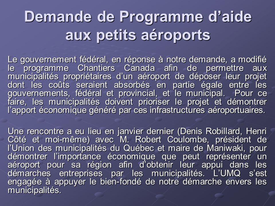 Demande de Programme d'aide aux petits aéroports Le gouvernement fédéral, en réponse à notre demande, a modifié le programme Chantiers Canada afin de permettre aux municipalités propriétaires d'un aéroport de déposer leur projet dont les coûts seraient absorbés en partie égale entre les gouvernements, fédéral et provincial, et le municipal.