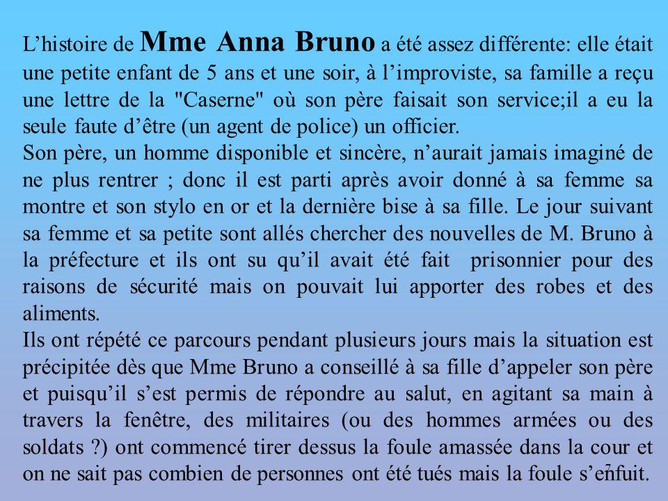 7 L'histoire de Mme Anna Bruno a été assez différente: elle était une petite enfant de 5 ans et une soir, à l'improviste, sa famille a reçu une lettre de la Caserne où son père faisait son service;il a eu la seule faute d'être (un agent de police) un officier.