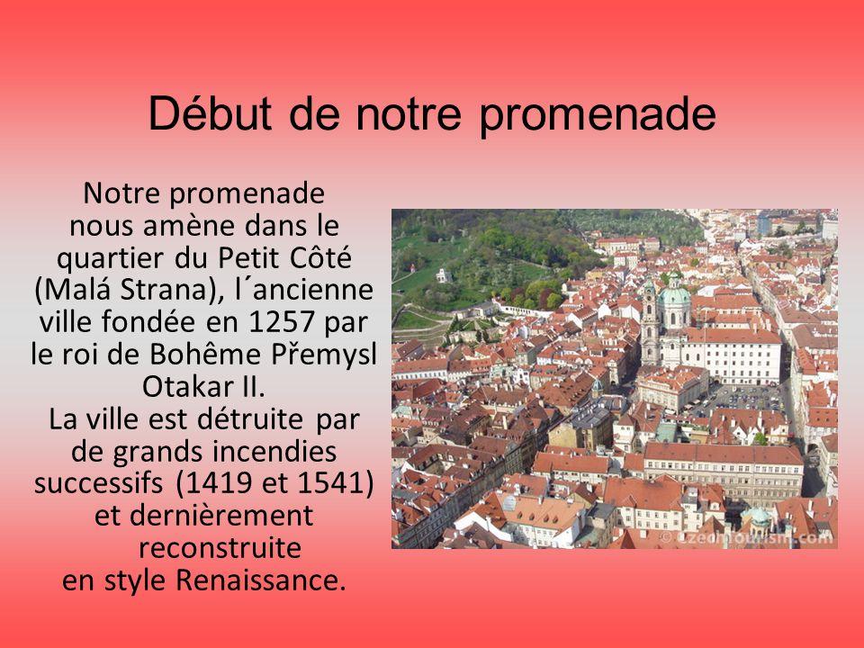 Début de notre promenade Notre promenade nous amène dans le quartier du Petit Côté (Malá Strana), l´ancienne ville fondée en 1257 par le roi de Bohême