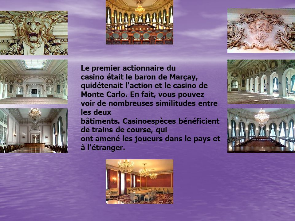 Le premier actionnaire du casino était le baron de Marçay, quidétenait l'action et le casino de Monte Carlo. En fait, vous pouvez voir de nombreuses s