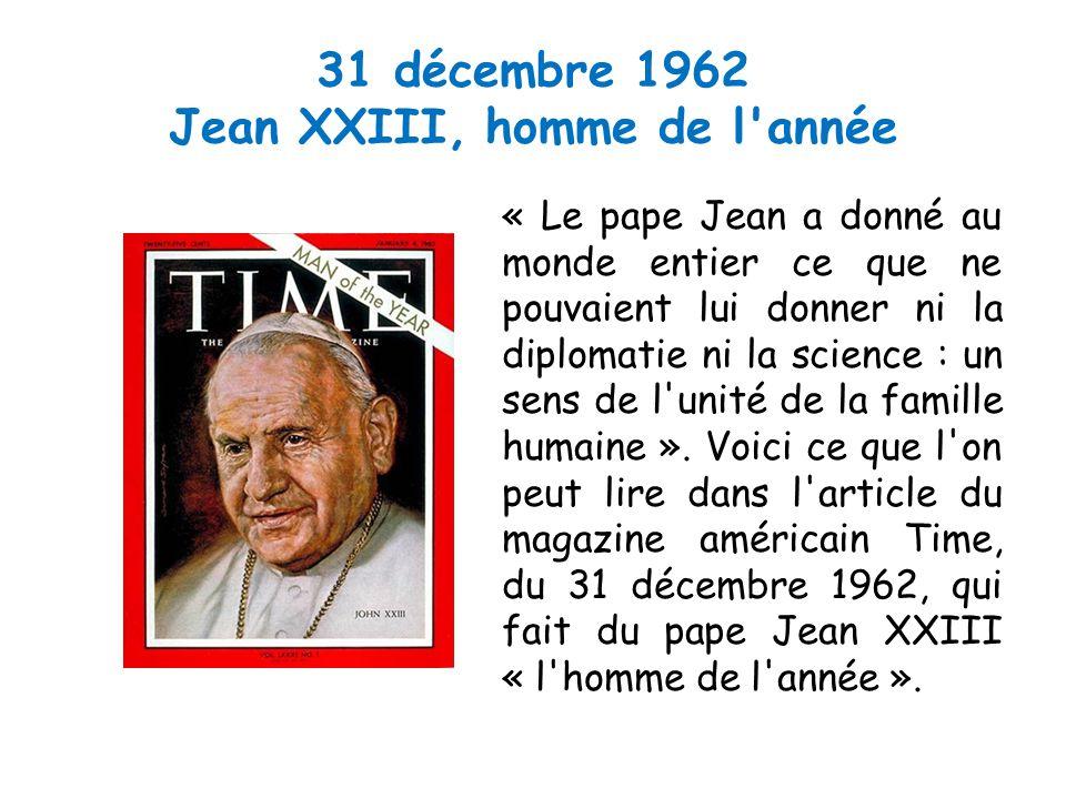 31 décembre 1962 Jean XXIII, homme de l année « Le pape Jean a donné au monde entier ce que ne pouvaient lui donner ni la diplomatie ni la science : un sens de l unité de la famille humaine ».