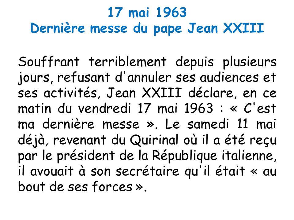 17 mai 1963 Dernière messe du pape Jean XXIII Souffrant terriblement depuis plusieurs jours, refusant d annuler ses audiences et ses activités, Jean XXIII déclare, en ce matin du vendredi 17 mai 1963 : « C est ma dernière messe ».
