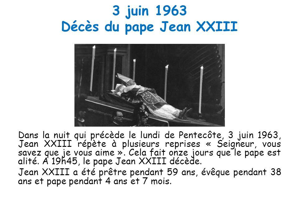 3 juin 1963 Décès du pape Jean XXIII Dans la nuit qui précède le lundi de Pentecôte, 3 juin 1963, Jean XXIII répète à plusieurs reprises « Seigneur, vous savez que je vous aime ».