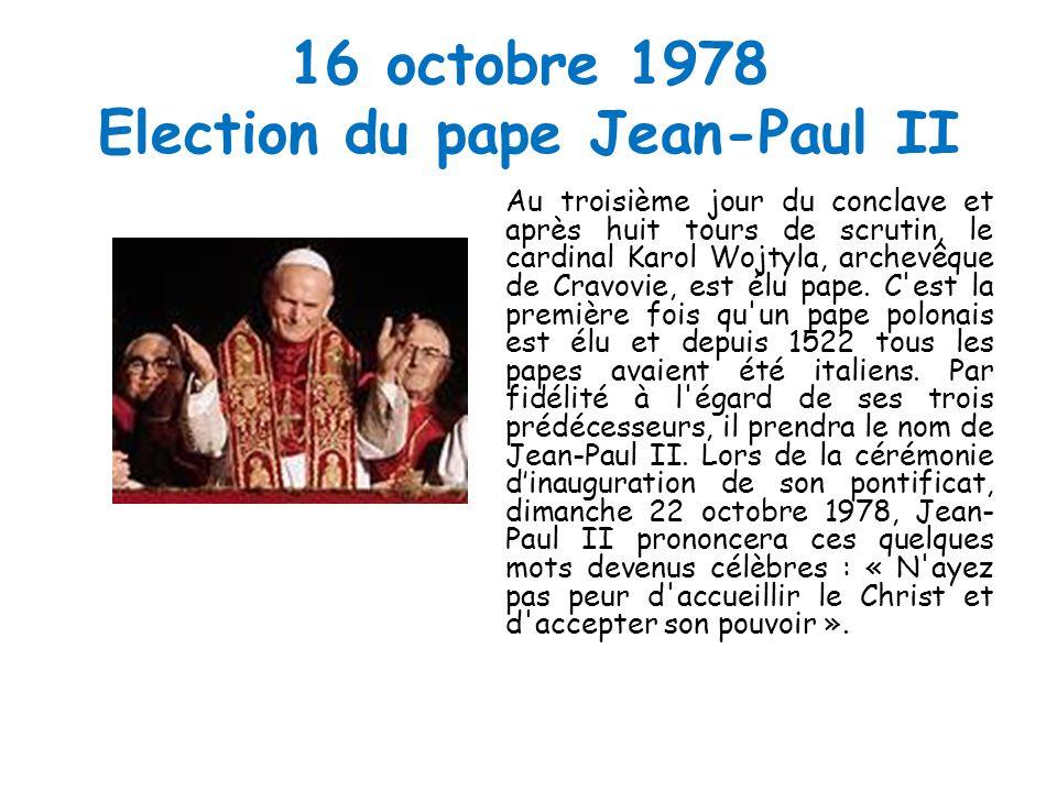16 octobre 1978 Election du pape Jean-Paul II Au troisième jour du conclave et après huit tours de scrutin, le cardinal Karol Wojtyla, archevêque de Cravovie, est élu pape.