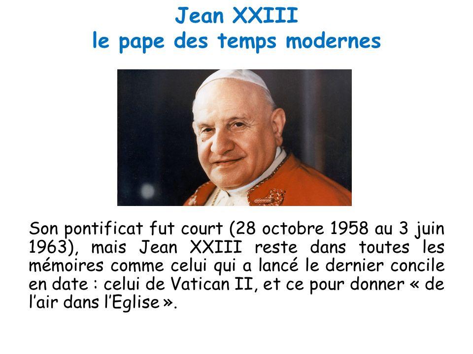 Jean XXIII le pape des temps modernes Son pontificat fut court (28 octobre 1958 au 3 juin 1963), mais Jean XXIII reste dans toutes les mémoires comme celui qui a lancé le dernier concile en date : celui de Vatican II, et ce pour donner « de l'air dans l'Eglise ».