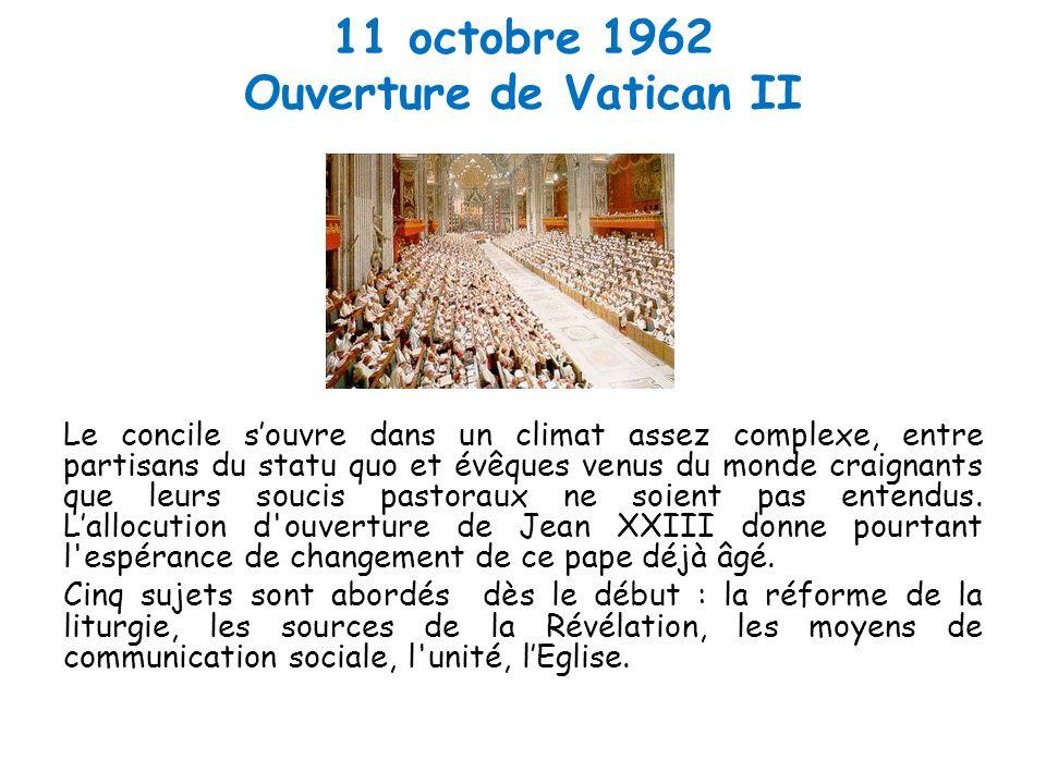 11 octobre 1962 Ouverture de Vatican II Le concile s'ouvre dans un climat assez complexe, entre partisans du statu quo et évêques venus du monde craignants que leurs soucis pastoraux ne soient pas entendus.