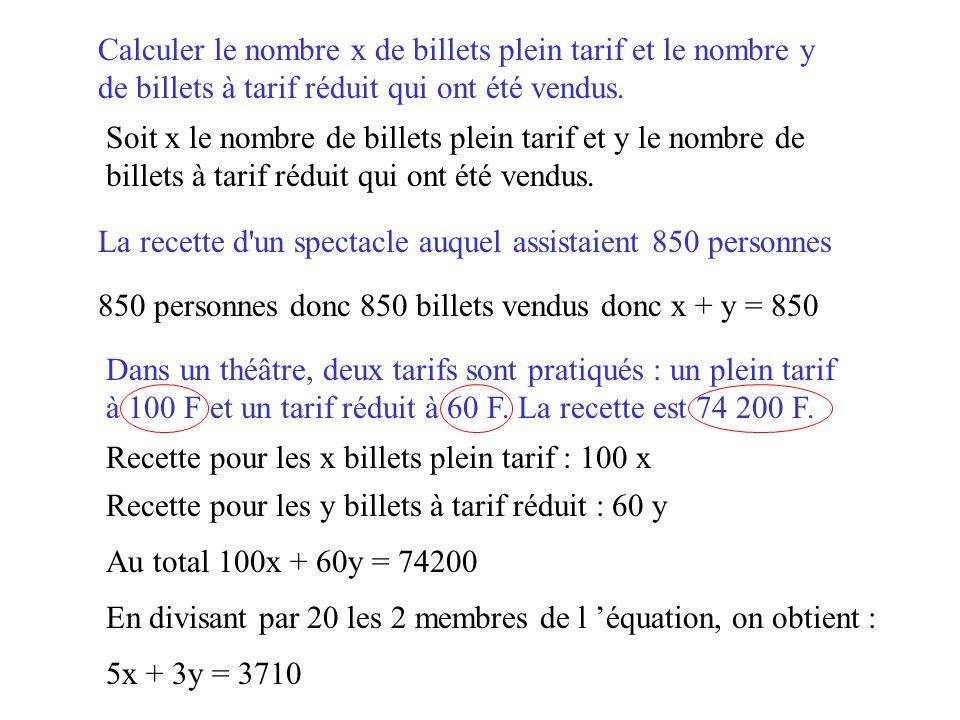 x + y = 850 5x + 3y = 3710 Ce qui nous donne le système de la question 1 : Dont la solution est (580 ; 270) 580 billets plein tarif ont été vendus.