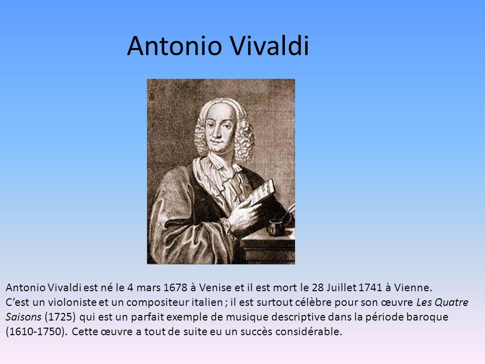 Antonio Vivaldi Antonio Vivaldi est né le 4 mars 1678 à Venise et il est mort le 28 Juillet 1741 à Vienne.