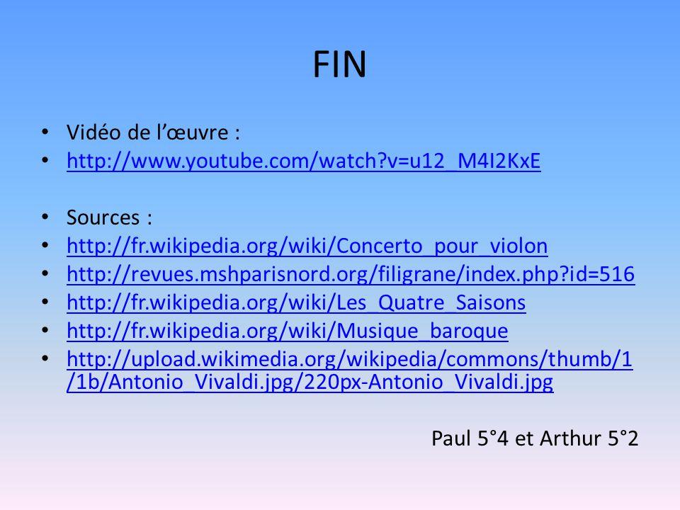 FIN Vidéo de l'œuvre : http://www.youtube.com/watch?v=u12_M4I2KxE Sources : http://fr.wikipedia.org/wiki/Concerto_pour_violon http://revues.mshparisnord.org/filigrane/index.php?id=516 http://fr.wikipedia.org/wiki/Les_Quatre_Saisons http://fr.wikipedia.org/wiki/Musique_baroque http://upload.wikimedia.org/wikipedia/commons/thumb/1 /1b/Antonio_Vivaldi.jpg/220px-Antonio_Vivaldi.jpg http://upload.wikimedia.org/wikipedia/commons/thumb/1 /1b/Antonio_Vivaldi.jpg/220px-Antonio_Vivaldi.jpg Paul 5°4 et Arthur 5°2