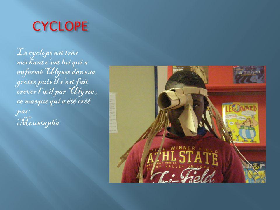 CYCLOPE Le cyclope est très méchant c'est lui qui a enfermé Ulysse dans sa grotte puis il s'est fait crever l'œil par Ulysse, ce masque qui a été créé par: Moustapha