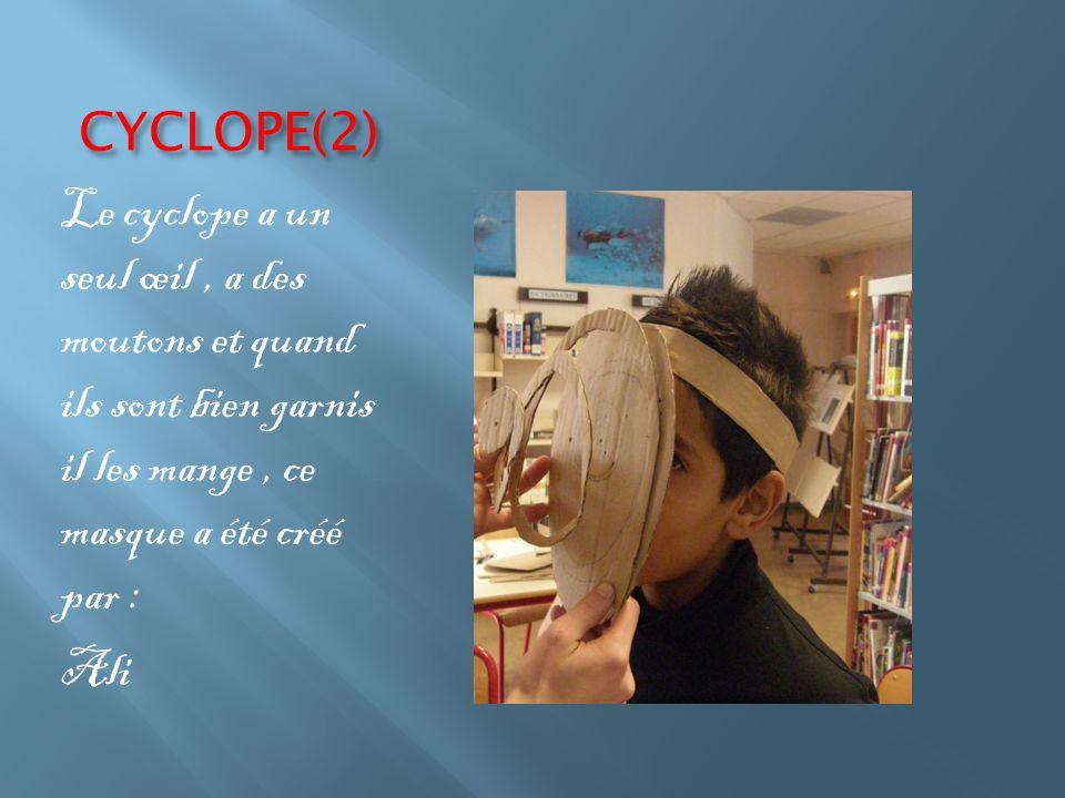 CYCLOPE(2) Le cyclope a un seul œil, a des moutons et quand ils sont bien garnis il les mange, ce masque a été créé par : Ali