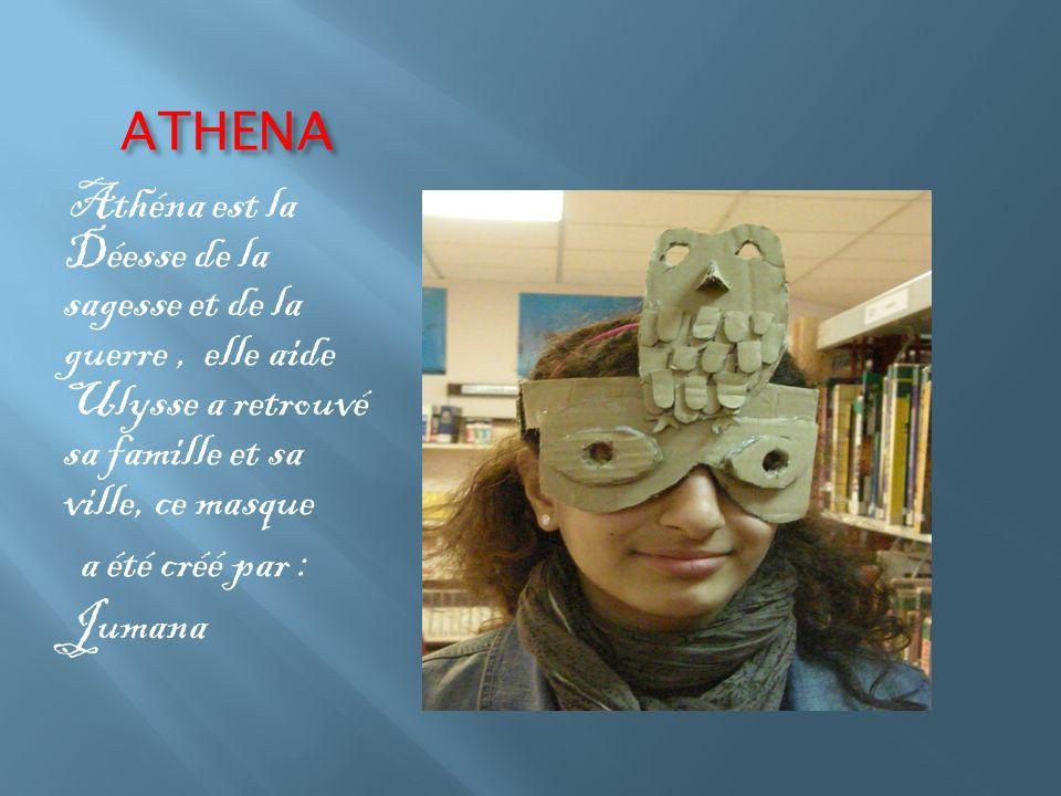 ATHENA Athéna est la Déesse de la sagesse et de la guerre, elle aide Ulysse a retrouvé sa famille et sa ville, ce masque a été créé par : Jumana