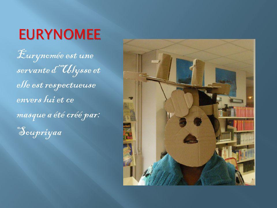 EURYNOMEE Eurynomée est une servante d'Ulysse et elle est respectueuse envers lui et ce masque a été créé par: Soupriyaa
