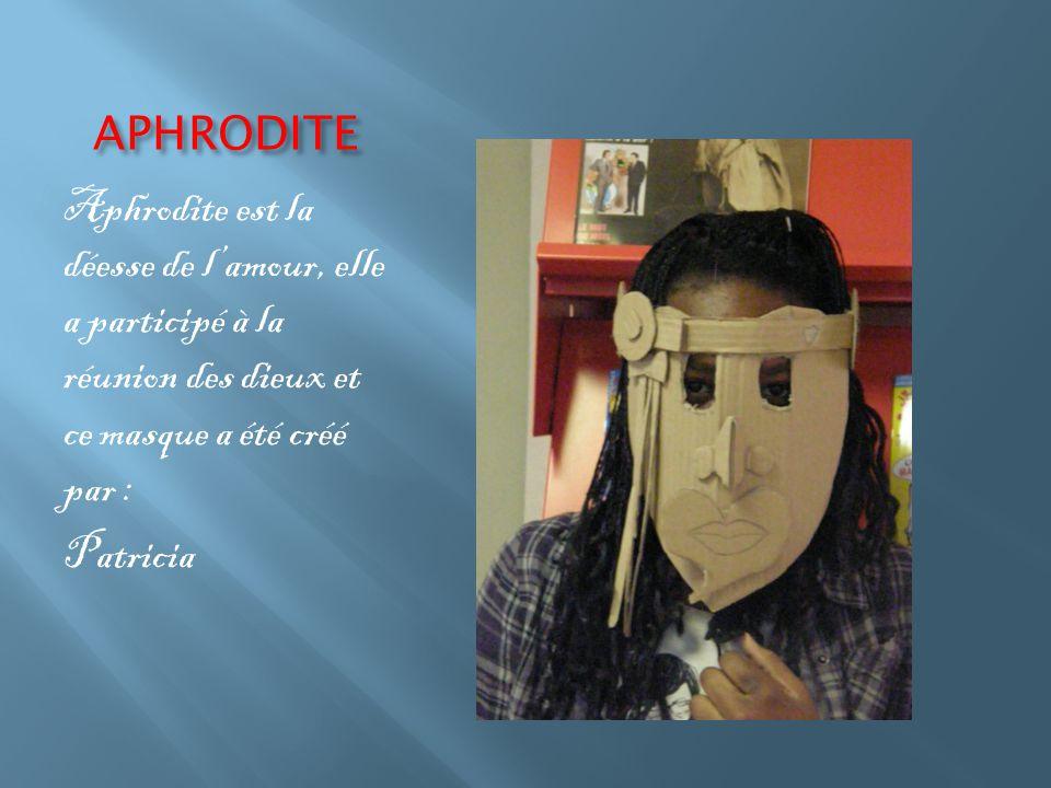 APHRODITE Aphrodite est la déesse de l'amour, elle a participé à la réunion des dieux et ce masque a été créé par : Patricia