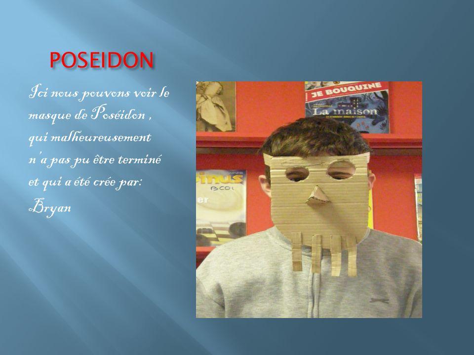 POSEIDON Ici nous pouvons voir le masque de Poséidon, qui malheureusement n'a pas pu être terminé et qui a été crée par: Bryan