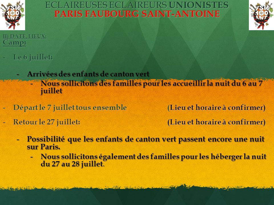 ECLAIREUSES ECLAIREURS UNIONISTES PARIS FAUBOURG SAINT-ANTOINE II) DATE, LIEUX: Camp: - Le 6 juillet: - Arrivées des enfants de canton vert - Nous sollicitons des familles pour les accueillir la nuit du 6 au 7 juillet - Départ le 7 juillet tous ensemble (Lieu et horaire à confirmer) - Retour le 27 juillet: (Lieu et horaire à confirmer) - Possibilité que les enfants de canton vert passent encore une nuit sur Paris.