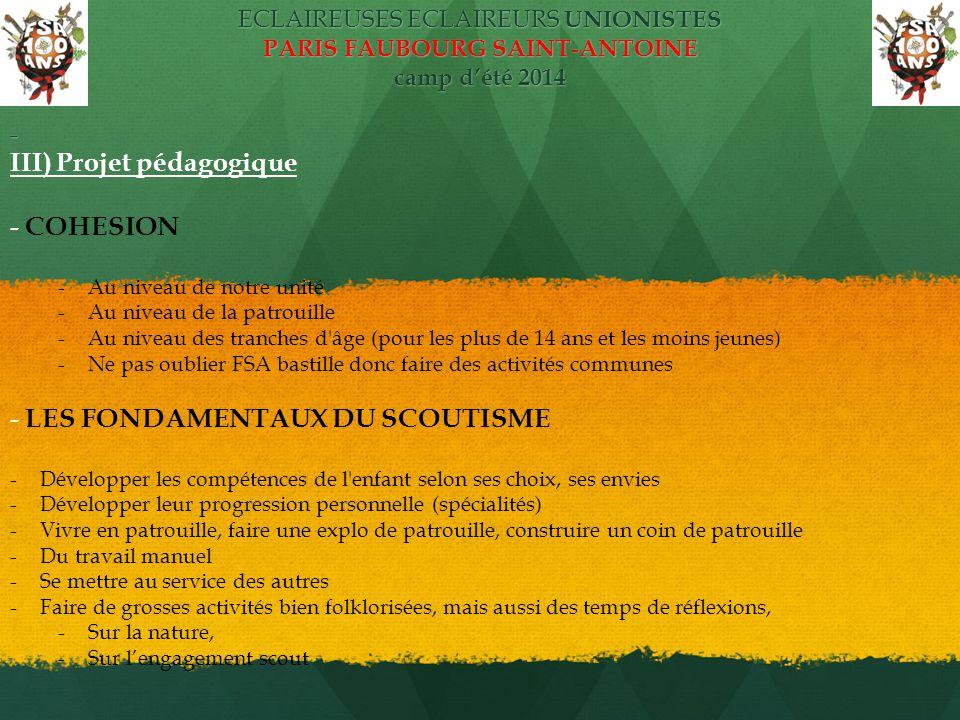 ECLAIREUSES ECLAIREURS UNIONISTES PARIS FAUBOURG SAINT-ANTOINE camp d'été 2014 - III) Projet pédagogique - COHESION -Au niveau de notre unité -Au niveau de la patrouille -Au niveau des tranches d âge (pour les plus de 14 ans et les moins jeunes) -Ne pas oublier FSA bastille donc faire des activités communes - LES FONDAMENTAUX DU SCOUTISME -Développer les compétences de l enfant selon ses choix, ses envies -Développer leur progression personnelle (spécialités) -Vivre en patrouille, faire une explo de patrouille, construire un coin de patrouille -Du travail manuel -Se mettre au service des autres -Faire de grosses activités bien folklorisées, mais aussi des temps de réflexions, -Sur la nature, -Sur l'engagement scout
