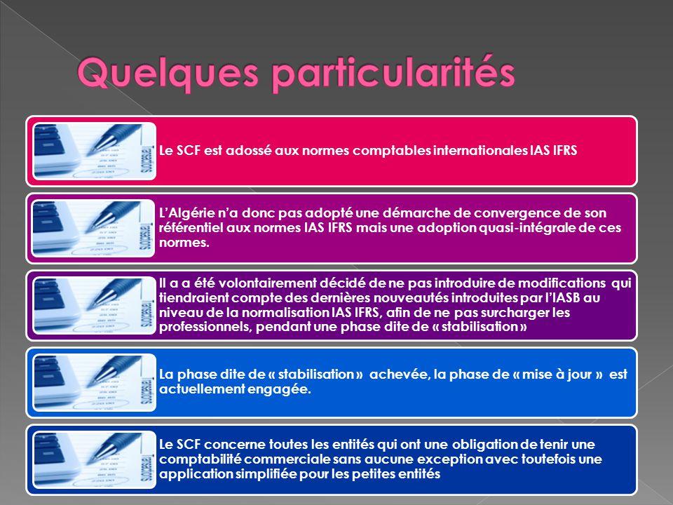 Le SCF est adossé aux normes comptables internationales IAS IFRS L'Algérie n'a donc pas adopté une démarche de convergence de son référentiel aux normes IAS IFRS mais une adoption quasi-intégrale de ces normes.