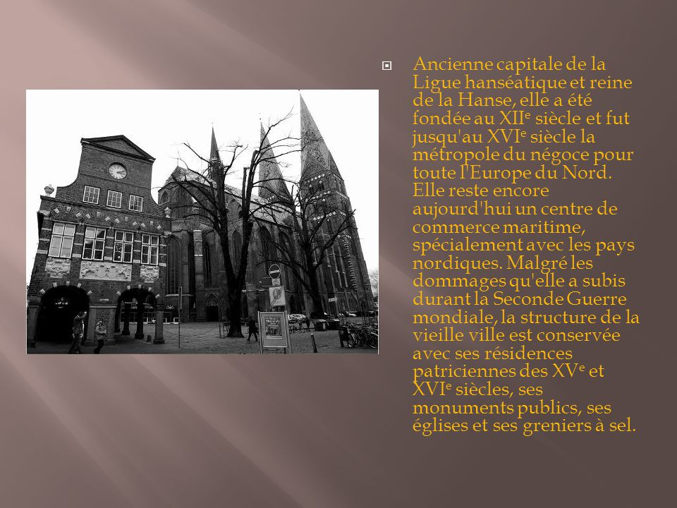  Ancienne capitale de la Ligue hanséatique et reine de la Hanse, elle a été fondée au XII e siècle et fut jusqu au XVI e siècle la métropole du négoce pour toute l Europe du Nord.