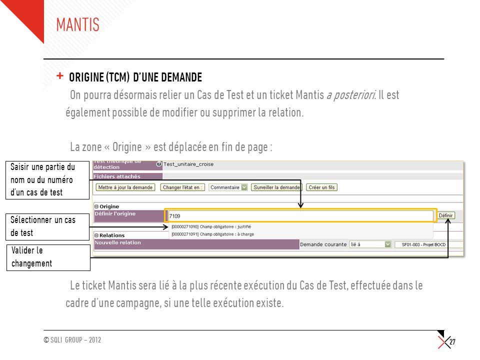 © SQLI GROUP – 2012 MANTIS + ORIGINE (TCM) D'UNE DEMANDE On pourra désormais relier un Cas de Test et un ticket Mantis a posteriori. Il est également