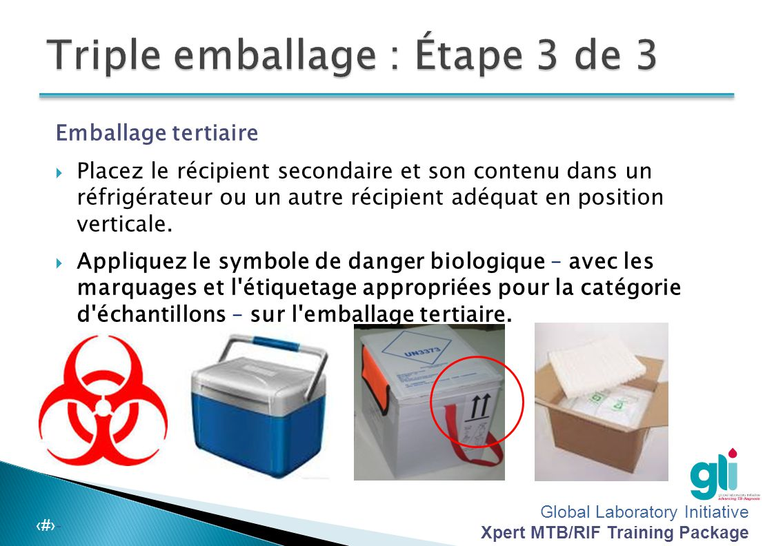 Global Laboratory Initiative Xpert MTB/RIF Training Package -‹#›- Emballage secondaire  Placez le récipient emballé dans un récipient secondaire, com