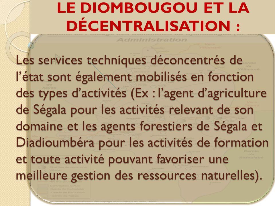 LE DIOMBOUGOU ET LA DÉCENTRALISATION : Les services techniques déconcentrés de l'état sont également mobilisés en fonction des types d'activités (Ex : l'agent d'agriculture de Ségala pour les activités relevant de son domaine et les agents forestiers de Ségala et Diadioumbéra pour les activités de formation et toute activité pouvant favoriser une meilleure gestion des ressources naturelles).
