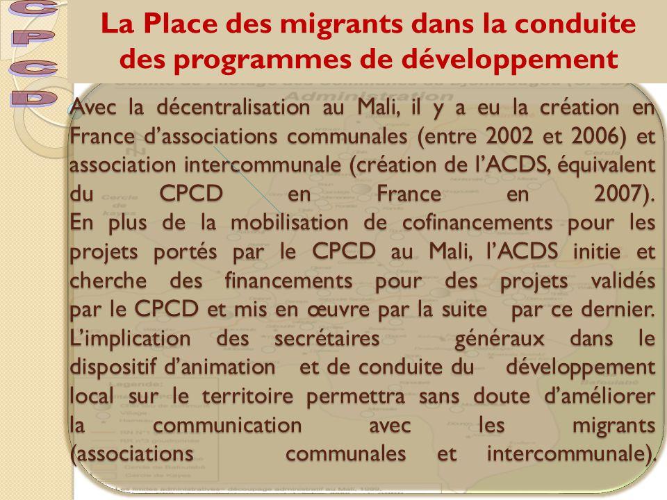 La Place des migrants dans la conduite des programmes de développement Avec la décentralisation au Mali, il y a eu la création en France d'associations communales (entre 2002 et 2006) et association intercommunale (création de l'ACDS, équivalent du CPCD en France en 2007).