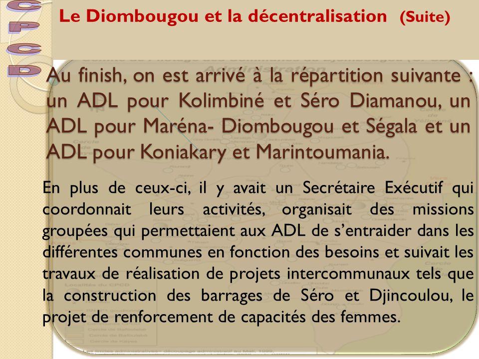 Le Diombougou et la décentralisation (Suite) Au finish, on est arrivé à la répartition suivante : un ADL pour Kolimbiné et Séro Diamanou, un ADL pour Maréna- Diombougou et Ségala et un ADL pour Koniakary et Marintoumania.