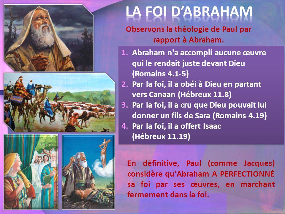 Observons la théologie de Paul par rapport à Abraham. 1.Abraham n'a accompli aucune œuvre qui le rendait juste devant Dieu (Romains 4.1-5) 2.Par la fo