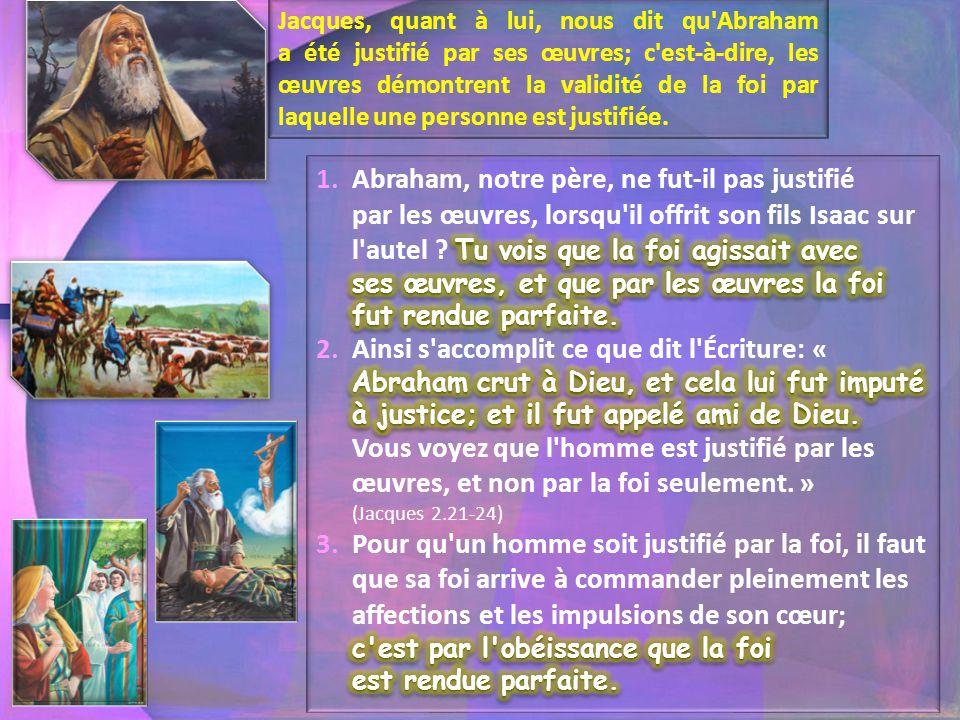Jacques, quant à lui, nous dit qu'Abraham a été justifié par ses œuvres; c'est-à-dire, les œuvres démontrent la validité de la foi par laquelle une pe