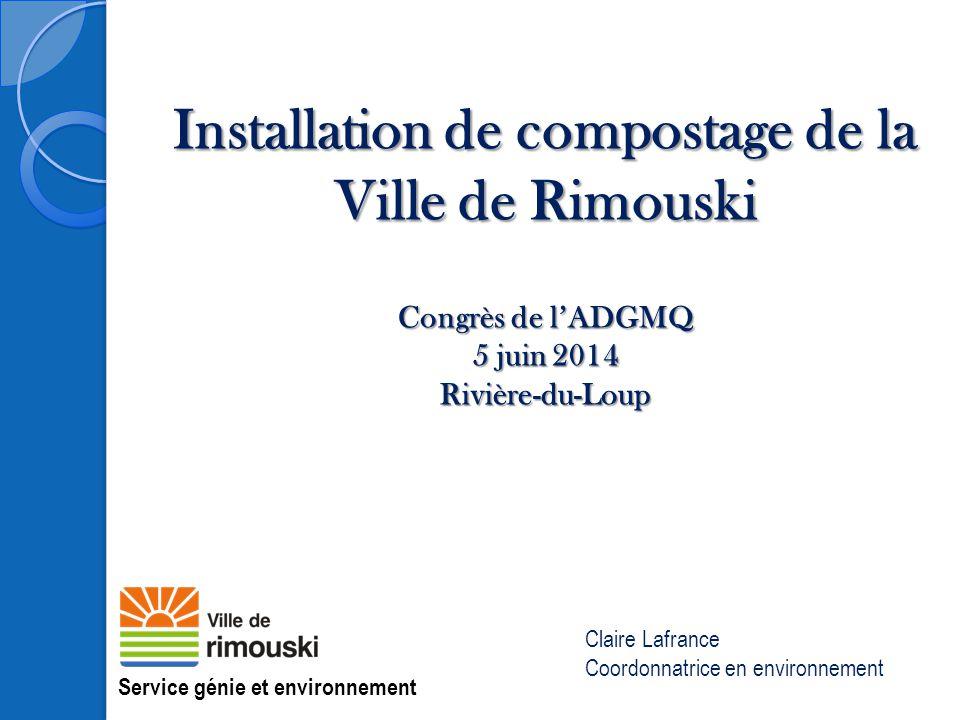 Installation de compostage de la Ville de Rimouski Congrès de l'ADGMQ 5 juin 2014 Rivière-du-Loup Service génie et environnement Claire Lafrance Coord