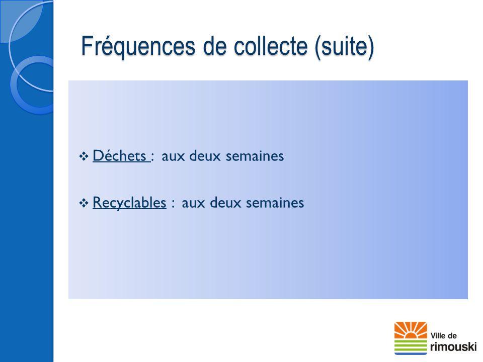 Fréquences de collecte (suite)  Déchets : aux deux semaines  Recyclables : aux deux semaines