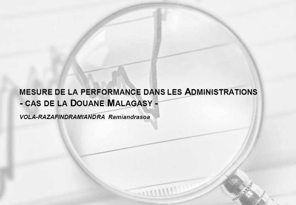 MESURE DE LA PERFORMANCE DANS LES A DMINISTRATIONS - CAS DE LA D OUANE M ALAGASY - VOLA-RAZAFINDRAMIANDRA Ramiandrasoa
