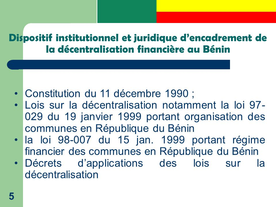 Dispositif institutionnel et juridique d'encadrement de la décentralisation financière au Bénin 5 Constitution du 11 décembre 1990 ; Lois sur la décen