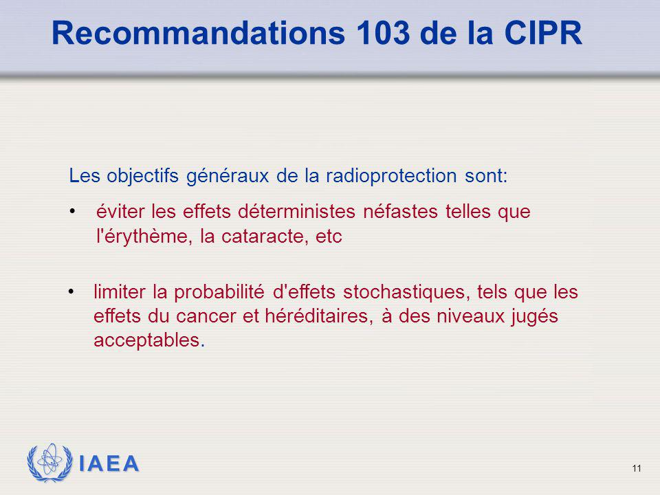 IAEA 11 Les objectifs généraux de la radioprotection sont: éviter les effets déterministes néfastes telles que l'érythème, la cataracte, etc Recommand