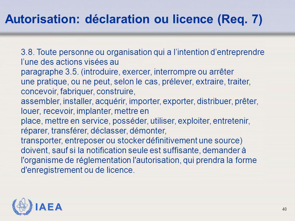 IAEA 40 Autorisation: déclaration ou licence (Req. 7) 3.8. Toute personne ou organisation qui a l'intention d'entreprendre l'une des actions visées au