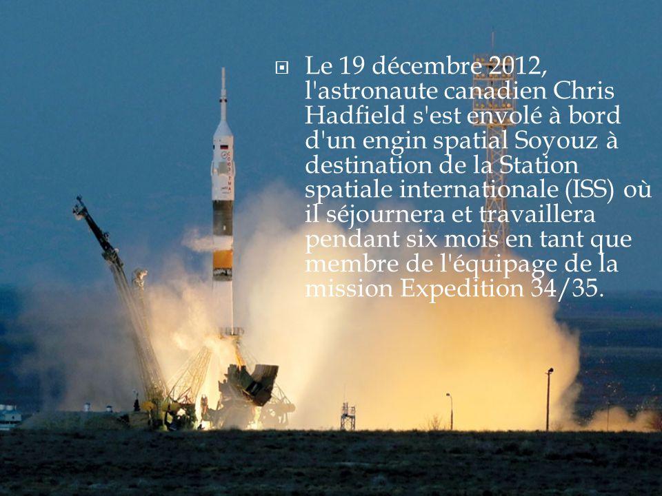  Le 19 décembre 2012, l astronaute canadien Chris Hadfield s est envolé à bord d un engin spatial Soyouz à destination de la Station spatiale internationale (ISS) où il séjournera et travaillera pendant six mois en tant que membre de l équipage de la mission Expedition 34/35.