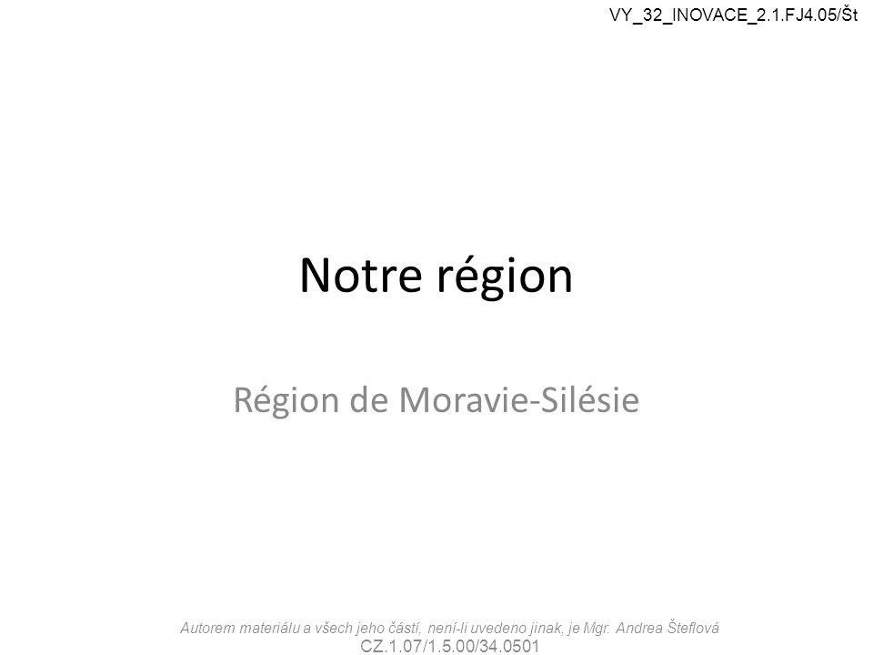 Notre région Région de Moravie-Silésie VY_32_INOVACE_2.1.FJ4.05/Št Autorem materiálu a všech jeho částí, není-li uvedeno jinak, je Mgr.