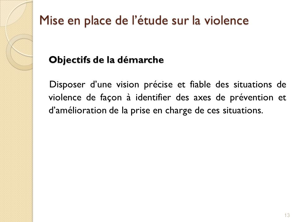 Objectifs de la démarche Disposer d'une vision précise et fiable des situations de violence de façon à identifier des axes de prévention et d'améliora