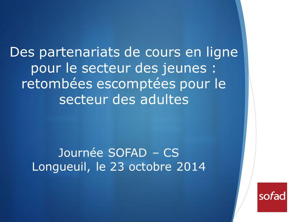  Des partenariats de cours en ligne pour le secteur des jeunes : retombées escomptées pour le secteur des adultes Journée SOFAD – CS Longueuil, le 23 octobre 2014