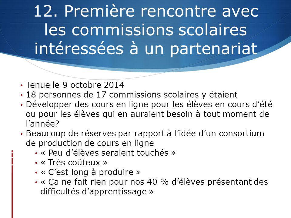 12. Première rencontre avec les commissions scolaires intéressées à un partenariat Tenue le 9 octobre 2014 18 personnes de 17 commissions scolaires y
