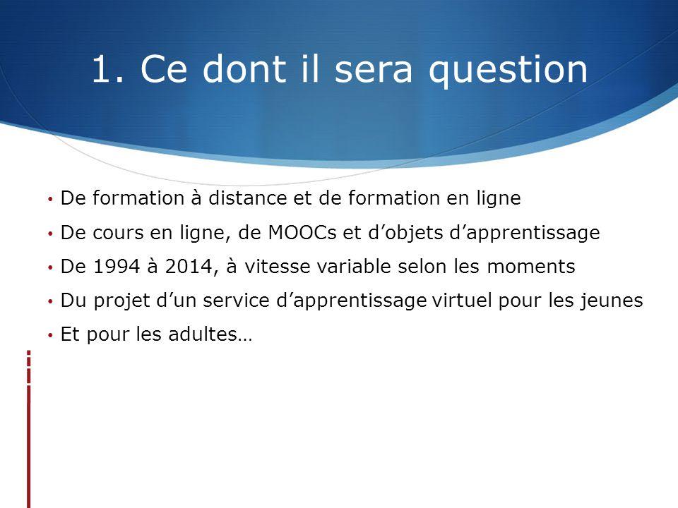 1. Ce dont il sera question De formation à distance et de formation en ligne De cours en ligne, de MOOCs et d'objets d'apprentissage De 1994 à 2014, à
