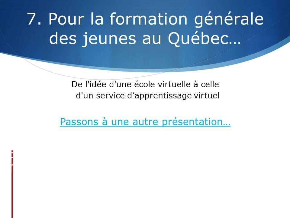 7. Pour la formation générale des jeunes au Québec… De l'idée d'une école virtuelle à celle d'un service d'apprentissage virtuel Passons à une autre p