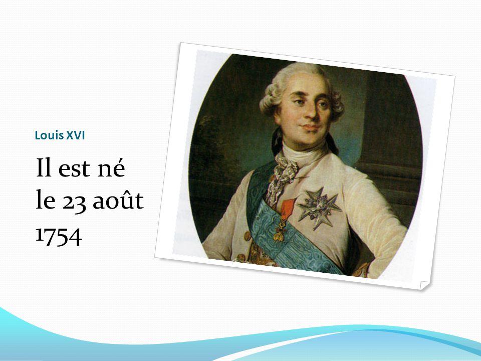 Louis XVI Il est né le 23 août 1754