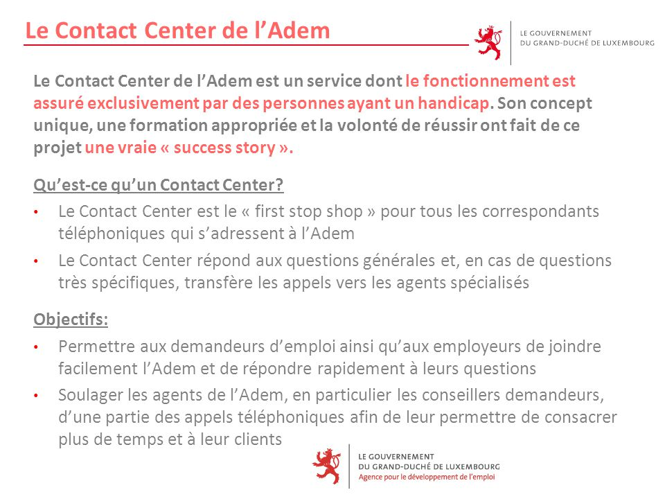 Le Contact Center de l'Adem Le Contact Center de l'Adem est un service dont le fonctionnement est assuré exclusivement par des personnes ayant un handicap.